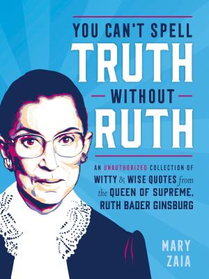 You Can't Spell Truth Without Ruth: An Unauthorized Collection of Witty & Wise Quotes from the Queen of Supreme, Ruth Bader Ginsburg - Zaia, Mary