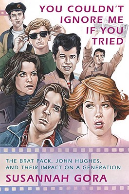 You Couldn't Ignore Me If You Tried: The Brat Pack, John Hughes, and Their Impact on a Generation - Gora, Susannah