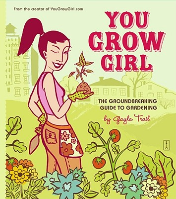 You Grow Girl: The Groundbreaking Guide to Gardening - Trail, Gayla, and Sanders, Gayla