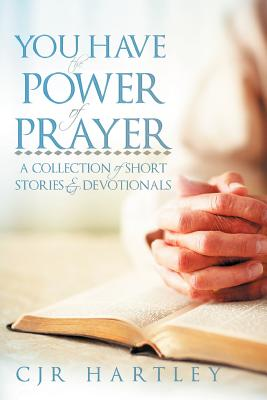 You Have the Power of Prayer: A Collection of Short Stories & Devotionals - Hartley, Cjr