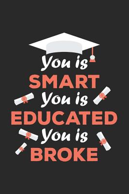 You Is Smart You Is Educated You Is Broke: Blank Lined Notebook. Funny and original appreciation gag gift for graduation, College, High School. Fun congratulatory present for graduate and students - For Everyone, Journals