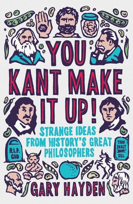 You Kant Make it Up!: Strange Ideas from History's Great Philosophers - Hayden, Gary