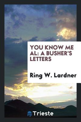 You Know Me Al: A Busher's Letters - Lardner, Ring W