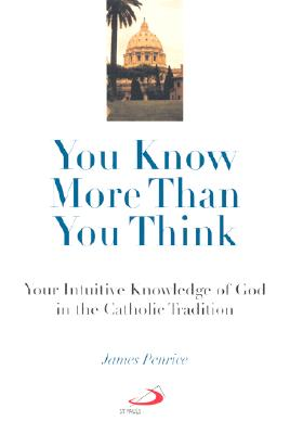 You Know More Than You Think: Your Intuitive Knowledge of God in the Catholic Tradition - Penrice, James