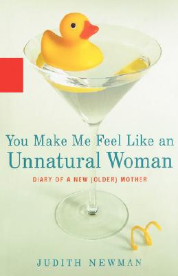 You Make Me Feel Like an Unnatural Woman: Diary of an New (Older) Mother - Newman, Judith