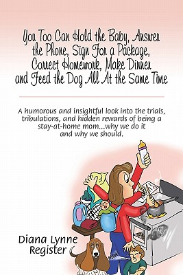 You Too Can Hold the Baby, Answer the Phone, Sign for a Package, Correct Homework, Make Dinner and Feed the Dog All at the Same Time: A Humorous and Insightful Look Into the Trials, Tribulations, and Hidden Rewards of Being a Stay-At-Home Mom.Why We Do I - Register, Diana Lynne