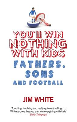You'll Win Nothing with Kids: Fathers, Sons and Football - White, Jim