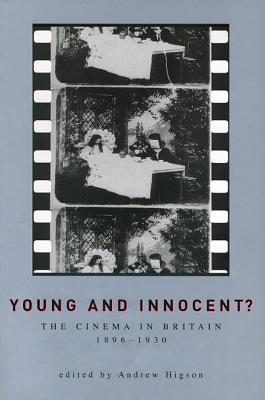Young and Innocent? Young and Innocent? Young and Innocent?: The Cinema in Britain, 1896-1930 the Cinema in Britain, 1896-1930 the Cinema in Britain, 1896-1930 - Higson, Andrew