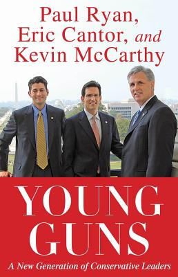 Young Guns: A New Generation of Conservative Leaders - Cantor, Eric, and Ryan, Paul, and McCarthy, Kevin