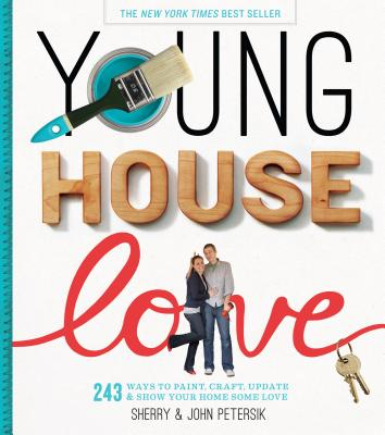Young House Love: 251 Ways to Paint, Craft, Update, Organize, and Show Your Home Some Love - Petersik, Sherry, and Petersik, John