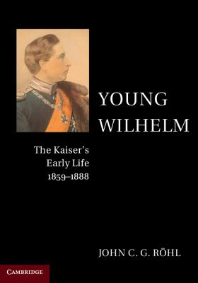 Young Wilhelm: The Kaiser's Early Life, 1859-1888 - Rohl, John C G