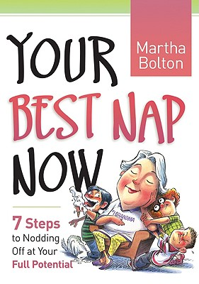 Your Best Nap Now: 7 Steps to Nodding Off at Your Full Potential - Bolton, Martha