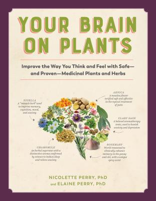 Your Brain on Plants: Improve the Way You Think and Feel with Safe--And Proven--Medicinal Plants and Herbs - Perry, Nicolette, and Perry, Elaine