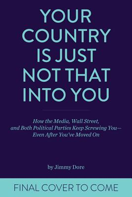 Your Country Is Just Not That Into You: How the Media, Wall Street, and Both Political Parties Keep on Screwing You - Even After You've Moved on - Dore, Jimmy