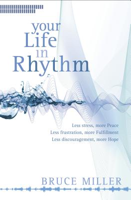Your Life in Rhythm: Less Stress, More Peace, Less Frustraion, More Fulfillment, Less Discouragement, More Hope - Miller, Bruce, Dr.