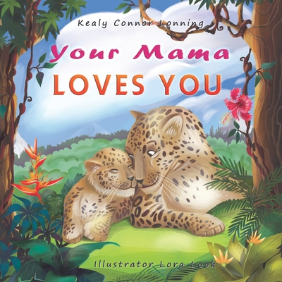 Your Mama Loves You: A Touching Tribute to the Timeless Bond Between Mothers and Babies - Connor Lonning, Kealy