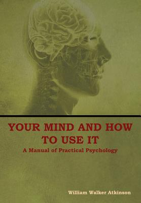 Your Mind and How to Use It: A Manual of Practical Psychology - Atkinson, William