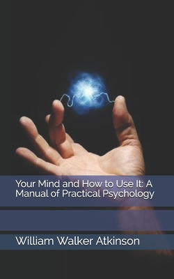 Your Mind and How to Use It: A Manual of Practical Psychology - Atkinson, William Walker