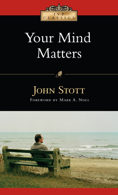 Your Mind Matters: The Place of the Mind in the Christian Life - Stott, John, Dr., and Noll, Mark A, Professor (Foreword by)