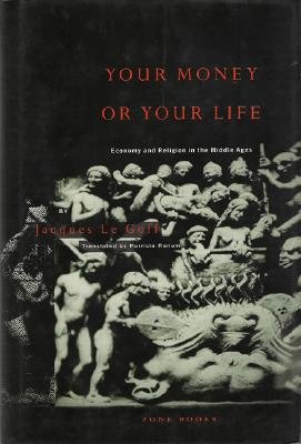 Your Money or Your Life: Economy and Religion in the Middle Ages - Le Goff, Jacques