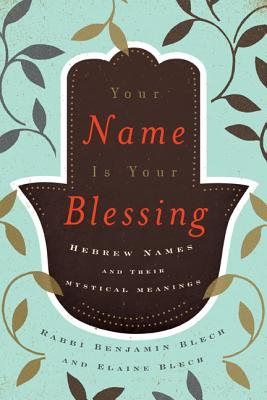 Your Name Is Your Blessing: Hebrew Names and Their Mystical Meanings - Blech, Benjamin, Rabbi
