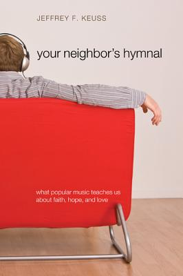 Your Neighbor's Hymnal: What Popular Music Teaches Us about Faith, Hope, and Love - Keuss, Jeffrey F