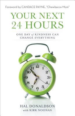 Your Next 24 Hours: One Day of Kindness Can Change Everything - Donaldson, Hal, and Noonan, Kirk, and Payne, Candace (Foreword by)