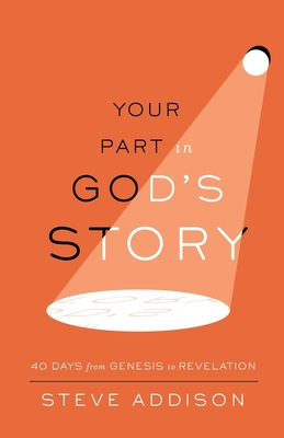 Your Part in God's Story: 40 Days From Genesis to Revelation - Addison, Steve