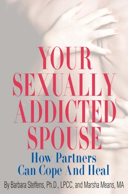 Your Sexually Addicted Spouse: How Partners Can Cope and Heal - Steffens, Barbara, and Means, Marsha