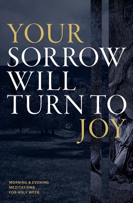 Your Sorrow Will Turn to Joy: Morning & Evening Meditations for Holy Week - God, Desiring, and Reinke, Tony (Contributions by), and Rigney, Joe (Contributions by)