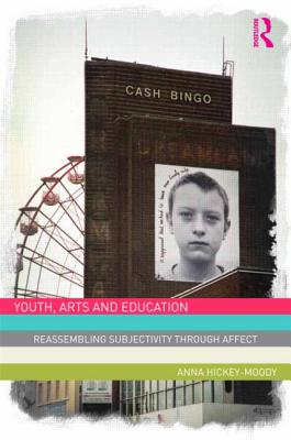 Youth, Arts, and Education: Reassembling Subjectivity through Affect - Hickey-Moody, Anna
