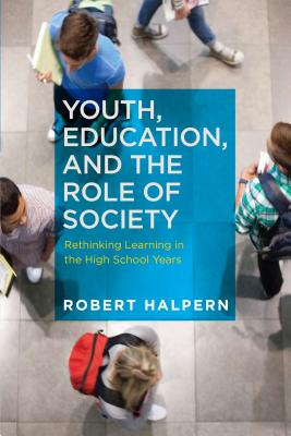 Youth, Education, and the Role of Society: Rethinking Learning in the High School Years - Halpern, Robert, Professor