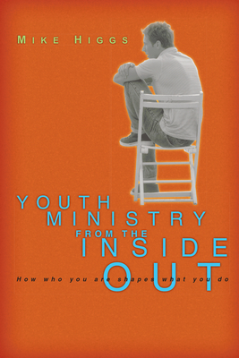 Youth Ministry from the Inside Out: How Who You Are Shapes What You Do - Higgs, Mike
