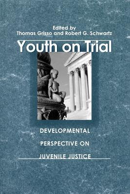 Youth on Trial: A Developmental Perspective on Juvenile Justice - Grisso, Thomas (Editor), and Schwartz, Robert G (Editor)
