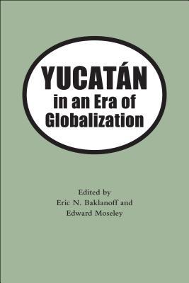 Yucatan in an Era of Globalization - Baklanoff, Eric N (Editor)