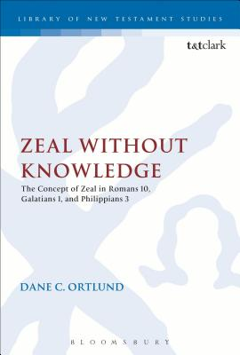Zeal Without Knowledge: The Concept of Zeal in Romans 10, Galatians 1, and Philippians 3 - Ortlund, Dane C.