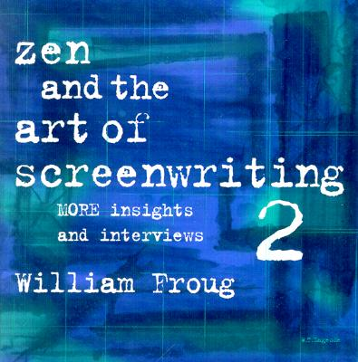 Zen and the Art of Screenwriting 2: More Insights and Interviews - Froug, William