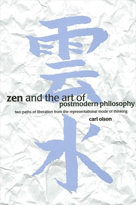 Zen & Art of Postmodern Philosophy: Two Paths of Liberation from the Representational Mode of Thinking - Olson, Carl