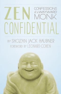 Zen Confidential: Confessions of a Wayward Monk - Haubner, Shozan Jack, and Cohen, Leonard (Foreword by)