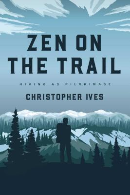 Zen on the Trail: Hiking as Pilgrimage - Ives, Christopher