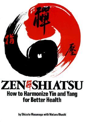 Zen Shiatsu: How to Harmonize Yin and Yang for Better Health - Masunaga, Shizuto, and Ohashi, Wataru, and The Shiatsu Education Center of America