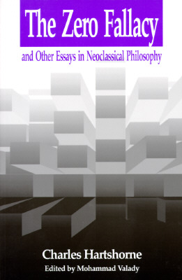 Zero Fallacy: And Other Essays in Neoclassical Philosophy - Hartshorne, Charles