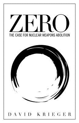 Zero: The Case for Nuclear Weapons Abolition - Krieger, David