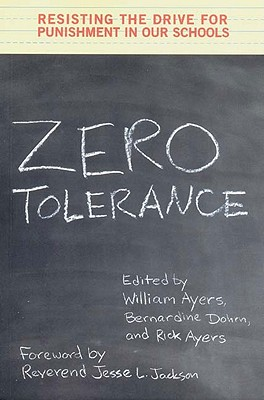 Zero Tolerance: Resisting the Drive for Punishment in Our Schools - Ayers, William (Editor), and Ayers, Rick (Editor), and Dohrn, Bernardine (Editor)