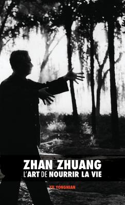 Zhan Zhuang: L'Art de Nourrir La Vie - Yu, Dr Yong Nian, and Nimri, Karim