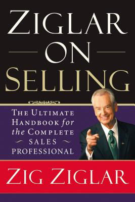 Ziglar on Selling: The Ultimate Handbook for the Complete Sales Professional - Ziglar, Zig