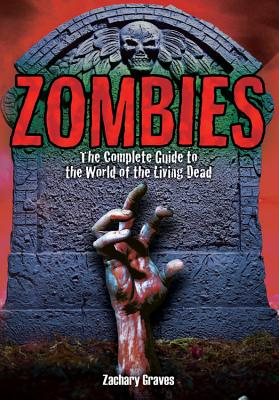 Zombies: The Complete Guide to the World of the Living Dead - Graves, Zachary