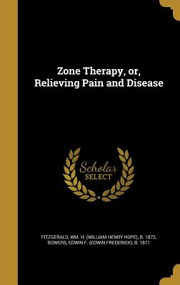 Zone Therapy, Or, Relieving Pain and Disease - Fitzgerald, Wm H (William Henry Hope) (Creator), and Bowers, Edwin F (Edwin Frederick) B 1 (Creator)