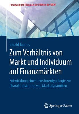 Zum Verhaltnis Von Markt Und Individuum Auf Finanzmarkten: Entwicklung Einer Investorentypologie Zur Charakterisierung Von Marktdynamiken - Janous, Gerald